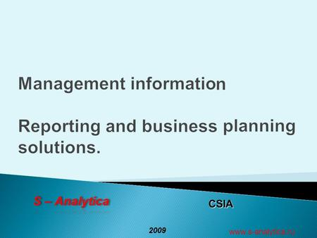 CSIA 2009 www.s-analytica.ru. 2 S – Analytica Success factors and basis for making informed business decisions Management reporting Financial statements.