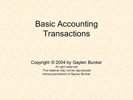 Basic Accounting Transactions Copyright © 2004 by Gaylen Bunker All right reserved This material may not be reproduced without permission of Gaylen Bunker.