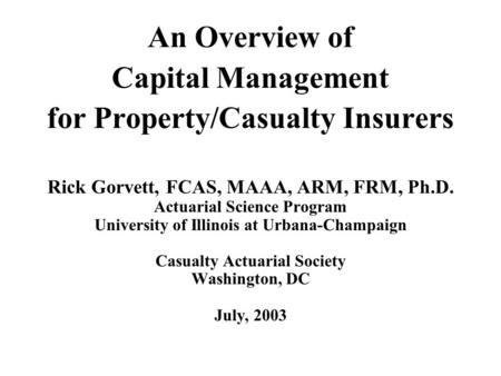 An Overview of Capital Management for Property/Casualty Insurers Rick Gorvett, FCAS, MAAA, ARM, FRM, Ph.D. Actuarial Science Program University of Illinois.