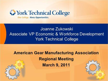 Joanne Zukowski Associate VP Economic & Workforce Development York Technical College American Gear Manufacturing Association Regional Meeting March 9,