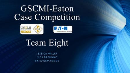 GSCMI-Eaton Case Competition JESSICA MILLER NICK BAFUNNO RAJIV SAMAGOND Team Eight.