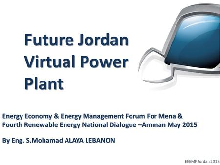 Future Jordan Virtual Power Plant EEEMF Jordan 2015 Energy Economy & Energy Management Forum For Mena & Fourth Renewable Energy National Dialogue –Amman.
