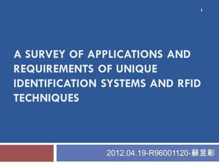 A SURVEY OF APPLICATIONS AND REQUIREMENTS OF UNIQUE IDENTIFICATION SYSTEMS AND RFID TECHNIQUES 2012.04.19-R96001120- 蘇昱彰 1.