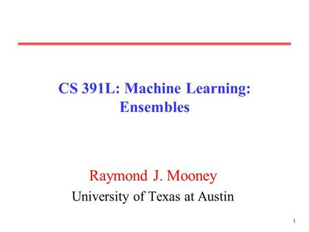 1 CS 391L: Machine Learning: Ensembles Raymond J. Mooney University of Texas at Austin.