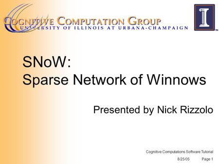 8/25/05 Cognitive Computations Software Tutorial Page 1 SNoW: Sparse Network of Winnows Presented by Nick Rizzolo.