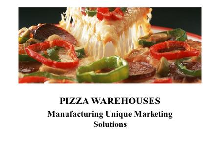 PIZZA WAREHOUSES Manufacturing Unique Marketing Solutions.