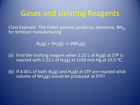 Gases and Limiting Reagents Class Example: The Haber process produces ammonia, NH 3, for fertilizer manufacturing N 2 (g) + 3H 2 (g) → 2NH 3 (g) (a)Find.
