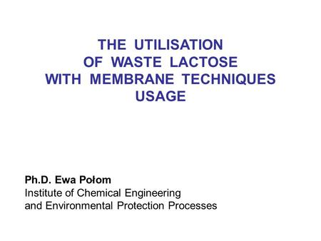 Ph.D. Ewa Połom Institute of Chemical Engineering and Environmental Protection Processes THE UTILISATION OF WASTE LACTOSE WITH MEMBRANE TECHNIQUES USAGE.