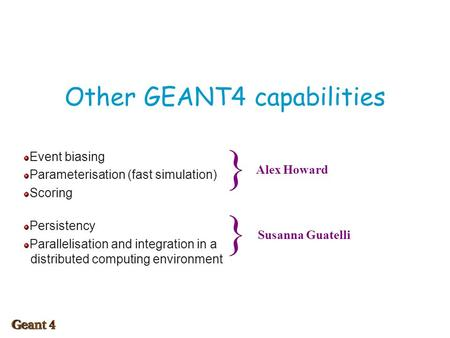 Other GEANT4 capabilities Event biasing Parameterisation (fast simulation) Scoring Persistency Parallelisation and integration in a distributed computing.