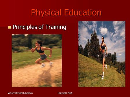 Victory Physical EducationCopyright 2005 Physical Education Physical Education Principles of Training Principles of Training.