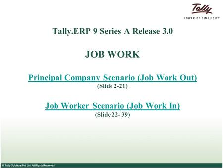 © Tally Solutions Pvt. Ltd. All Rights Reserved Tally.ERP 9 Series A Release 3.0 JOB WORK Principal Company Scenario (Job Work Out) (Slide 2-21) Job Worker.