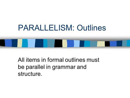PARALLELISM: Outlines All items in formal outlines must be parallel in grammar and structure.