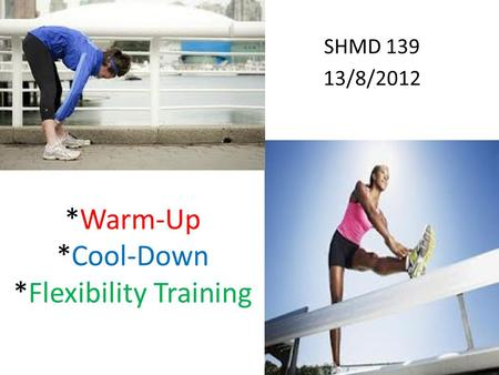 *Warm-Up *Cool-Down *Flexibility Training SHMD 139 13/8/2012 1.