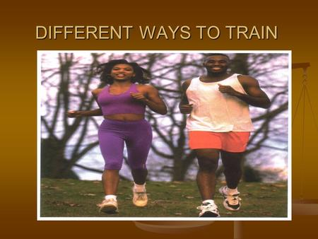 DIFFERENT WAYS TO TRAIN. There are 5 principle training methods: 1.INTERVAL TRAINING 2.CONTINUOUS TRAINING 3.FARTLEK TRAINING 4.CIRCUIT TRAINING 5.WEIGHT.