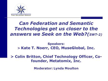 Can Federation and Semantic Technologies get us closer to the answers we Seek on the Web? ( SWT-2) Speakers: > Kate T. Noerr, CEO, MuseGlobal, Inc. > Colin.