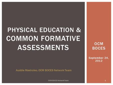 OCM BOCES September 24, 2012 1 OCM BOCES Network Team PHYSICAL EDUCATION & COMMON FORMATIVE ASSESSMENTS Auddie Mastroleo, OCM BOCES Network Team.