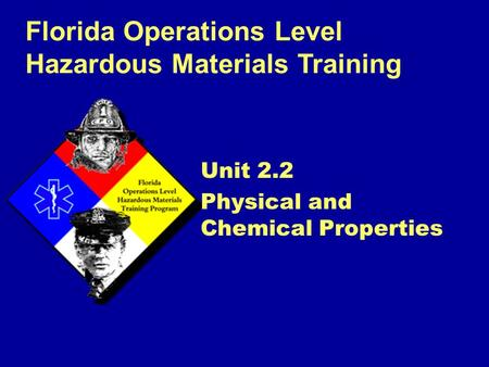 Florida Operations Level Hazardous Materials Training Unit 2.2 Physical and Chemical Properties.