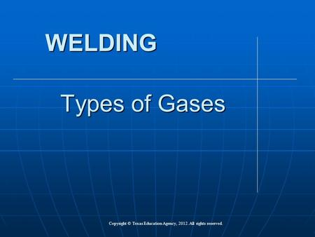 Types of Gases WELDING Copyright © Texas Education Agency, 2012. All rights reserved.
