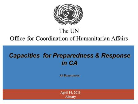 The UN Office for Coordination of Humanitarian Affairs April 14, 2011 Almaty Capacities for Preparedness & Response in CA Ali Buzurukvov Capacities for.