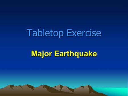 Tabletop Exercise Major Earthquake. Tabletop Exercise Introduction Introduction of players How the exercise will be played Questions and answers.