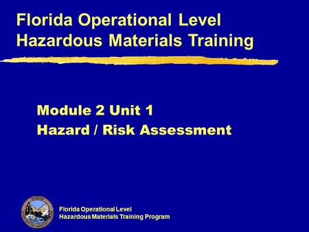 Florida Operational Level Hazardous Materials Training Program Florida Operational Level Hazardous Materials Training Module 2 Unit 1 Hazard / Risk Assessment.