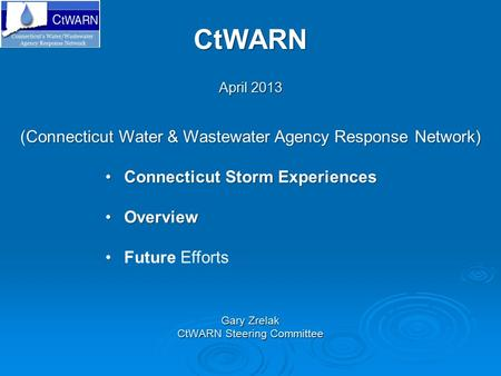 CtWARN April 2013 Gary Zrelak CtWARN Steering Committee (Connecticut Water & Wastewater Agency Response Network) Connecticut Storm ExperiencesConnecticut.