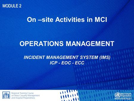 MODULE 2 On –site Activities in MCI OPERATIONS MANAGEMENT INCIDENT MANAGEMENT SYSTEM (IMS) ICP - EOC - ECC.