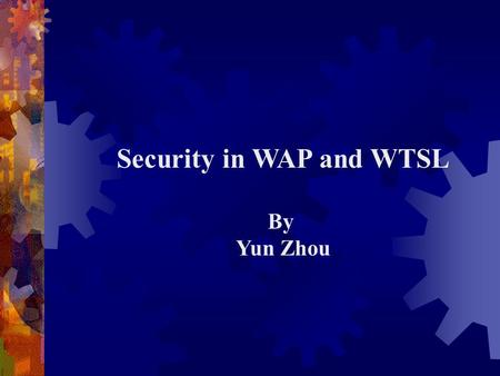 Security in WAP and WTSL By Yun Zhou. Overview of WAP (Wireless Application Protocol)  Proposed by the WAP Forum (Phone.com, Ericsson, Nokia, Motorola)