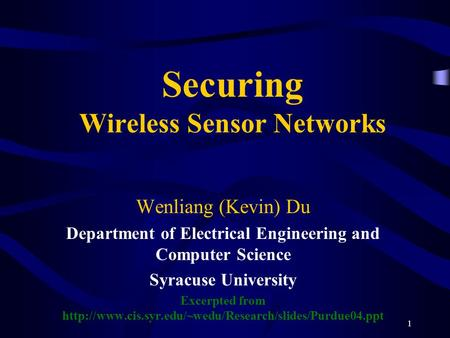 1 Securing Wireless Sensor Networks Wenliang (Kevin) Du Department of Electrical Engineering and Computer Science Syracuse University Excerpted from