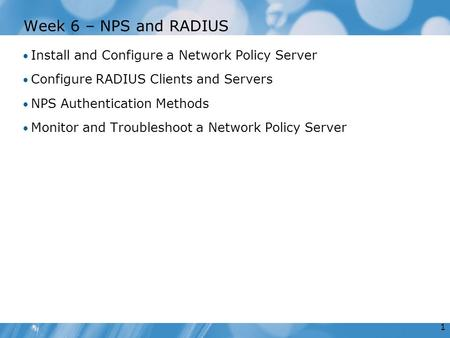 1 Week 6 – NPS and RADIUS Install and Configure a Network Policy Server Configure RADIUS Clients and Servers NPS Authentication Methods Monitor and Troubleshoot.