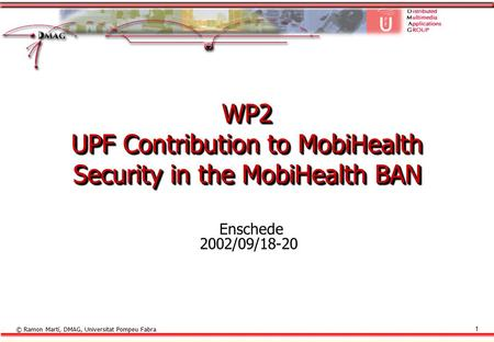 © Ramon Martí, DMAG, Universitat Pompeu Fabra 1 WP2 UPF Contribution to MobiHealth Security in the MobiHealth BAN Enschede 2002/09/18-20.