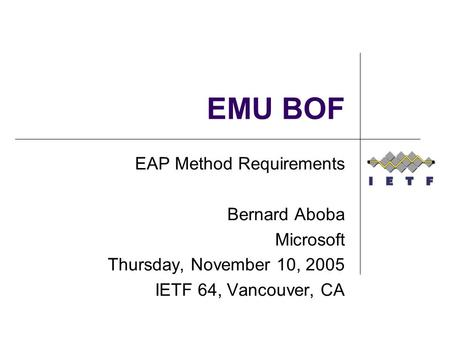 EMU BOF EAP Method Requirements Bernard Aboba Microsoft Thursday, November 10, 2005 IETF 64, Vancouver, CA.