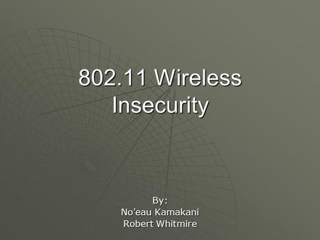 802.11 Wireless Insecurity By: No'eau Kamakani Robert Whitmire.