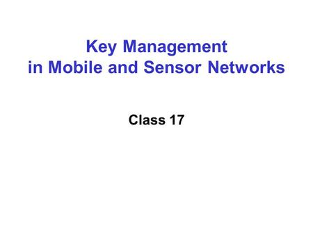Key Management in Mobile and Sensor Networks Class 17.
