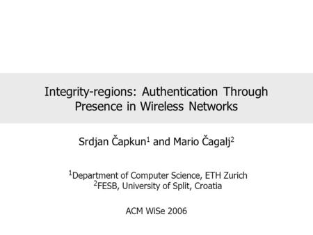 Integrity-regions: Authentication Through Presence in Wireless Networks Srdjan Čapkun 1 and Mario Čagalj 2 1 Department of Computer Science, ETH Zurich.