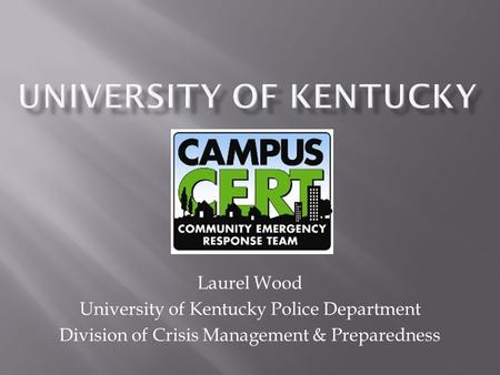Laurel Wood University of Kentucky Police Department Division of Crisis Management & Preparedness.
