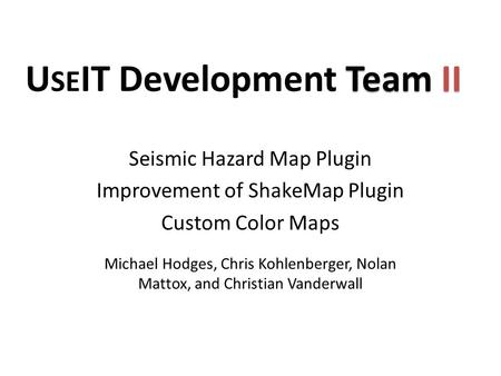Michael Hodges, Chris Kohlenberger, Nolan Mattox, and Christian Vanderwall Seismic Hazard Map Plugin Improvement of ShakeMap Plugin Custom Color Maps Team.