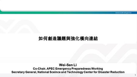 1 如何創造議題與強化橫向連結 Wei-Sen Li Co-Chair, APEC Emergency Preparedness Working Secretary General, National Sceince and Technology Center for Disaster Reduction.