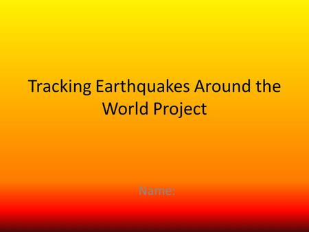Tracking Earthquakes Around the World Project Name:
