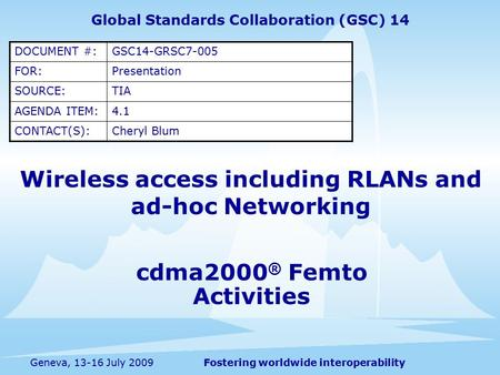 Fostering worldwide interoperabilityGeneva, 13-16 July 2009 cdma2000 ® Femto Activities Wireless access including RLANs and ad-hoc Networking Global Standards.