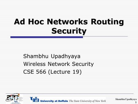 Shambhu Upadhyaya 1 Ad Hoc Networks Routing Security Shambhu Upadhyaya Wireless Network Security CSE 566 (Lecture 19)