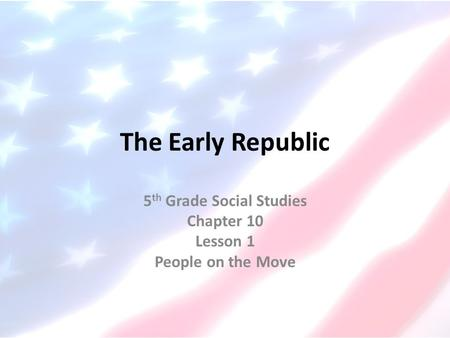 The Early Republic 5 th Grade Social Studies Chapter 10 Lesson 1 People on the Move.