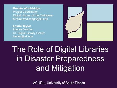The Role of Digital Libraries in Disaster Preparedness and Mitigation Laurie Taylor Interim Director, UF Digital Library Center Brooke.