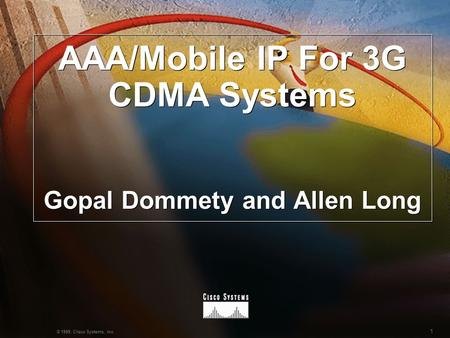 1 © 1999, Cisco Systems, Inc. AAA/Mobile IP For 3G CDMA Systems Gopal Dommety and Allen Long.