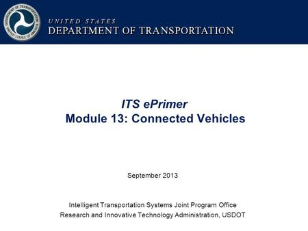 ITS ePrimer Module 13: Connected Vehicles September 2013 Intelligent Transportation Systems Joint Program Office Research and Innovative Technology Administration,
