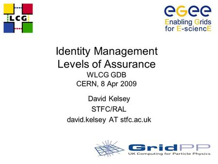 Identity Management Levels of Assurance WLCG GDB CERN, 8 Apr 2009 David Kelsey STFC/RAL david.kelsey AT stfc.ac.uk.