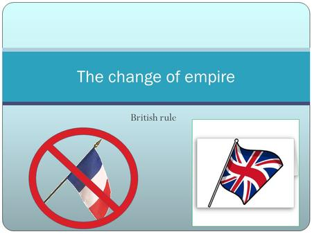 British rule The change of empire. How did the population change at the beginning of British rule? Canadiens population kept growing due to high birth.