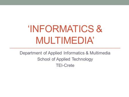 'INFORMATICS & MULTIMEDIA' Department of Applied Informatics & Multimedia School of Applied Technology TEI-Crete.