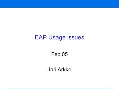 1 EAP Usage Issues Feb 05 Jari Arkko. 2 Typical EAP Usage PPP authentication Wireless LAN authentication –802.1x and 802.11i IKEv2 EAP authentication.
