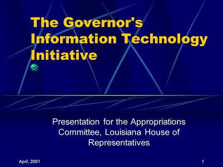 April, 20011 The Governor's Information Technology Initiative Presentation for the Appropriations Committee, Louisiana House of Representatives.